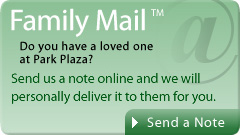 Family Mail - Do you have a loved one at the Park Plaza Nursing & Rehabilitation? Send us a message online and we'll forward it to them.